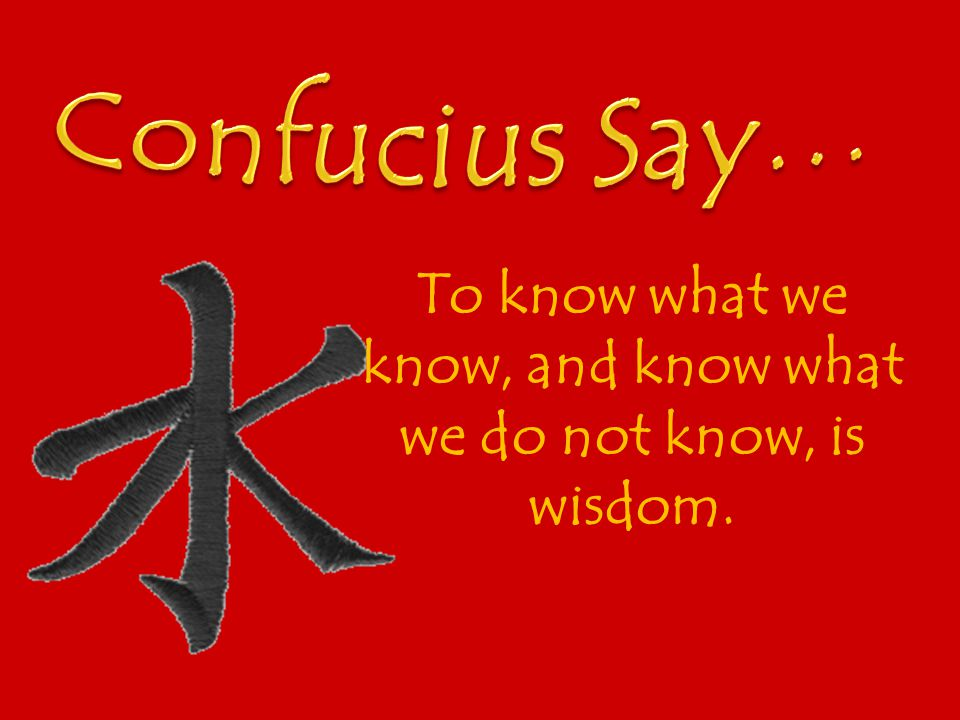 To know what we know, and know what we do not know, is wisdom.