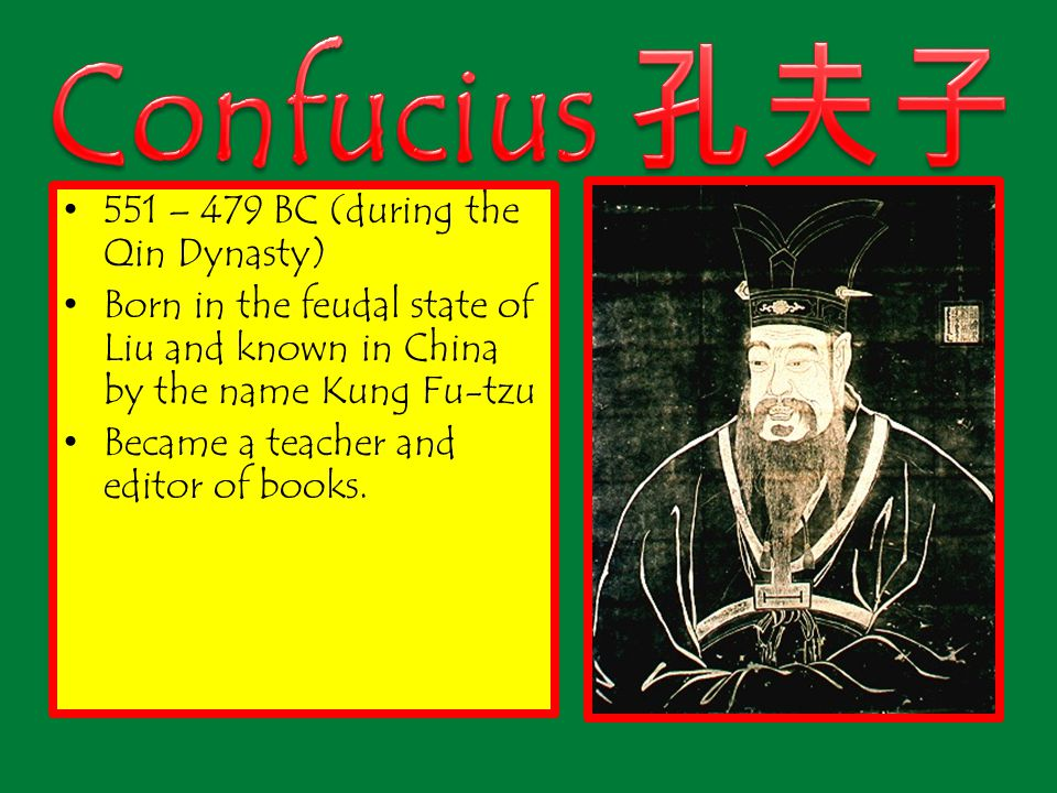 551 – 479 BC (during the Qin Dynasty) Born in the feudal state of Liu and known in China by the name Kung Fu-tzu Became a teacher and editor of books.