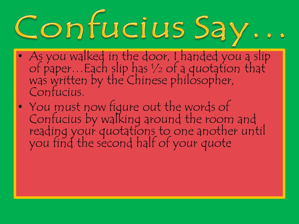 As you walked in the door, I handed you a slip of paper…Each slip has ½ of a quotation that was written by the Chinese philosopher, Confucius.