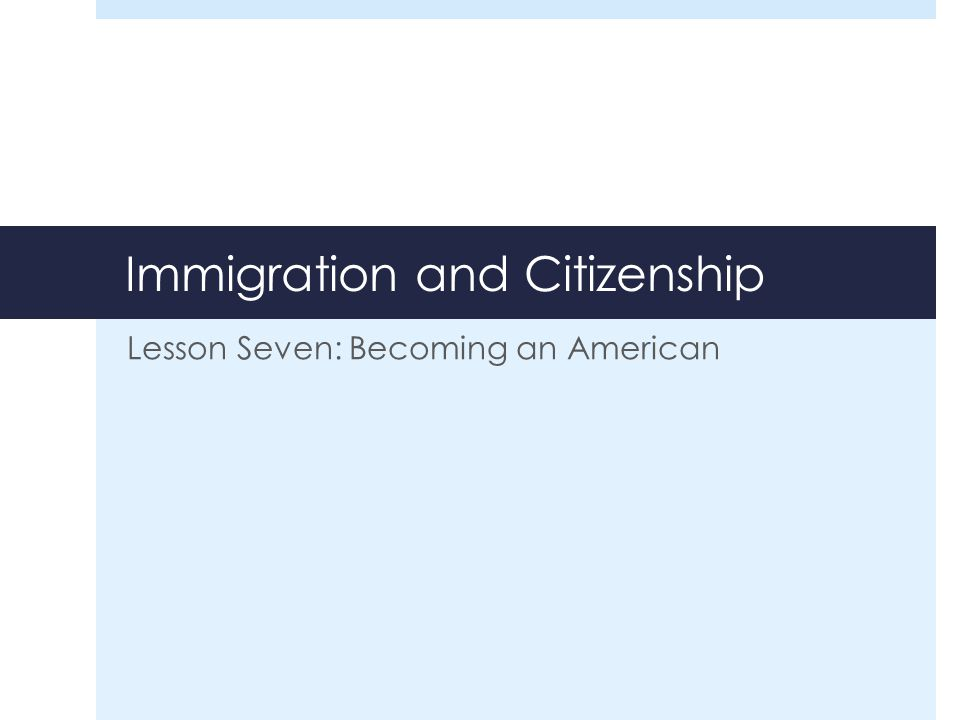 Immigration and Citizenship Lesson Seven: Becoming an American