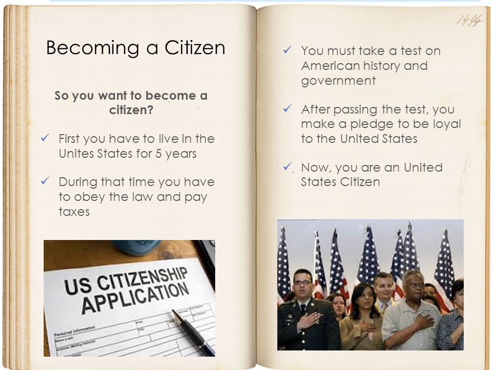 So you want to become a citizen? First you have to live in the Unites States for 5 years During that time you have to obey the law and pay taxes Becom