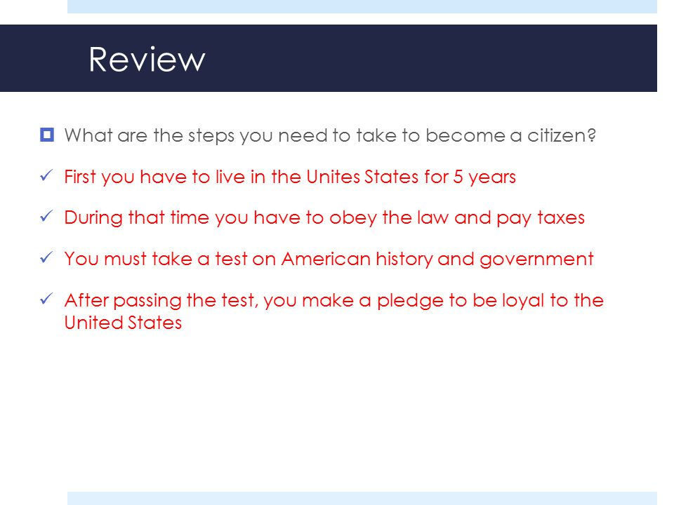 Review  What are the steps you need to take to become a citizen? First you have to live in the Unites States for 5 years During that time you have to