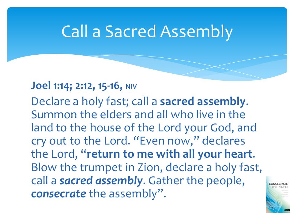 Joel 1:14; 2:12, 15-16, NIV Declare a holy fast; call a sacred assembly.