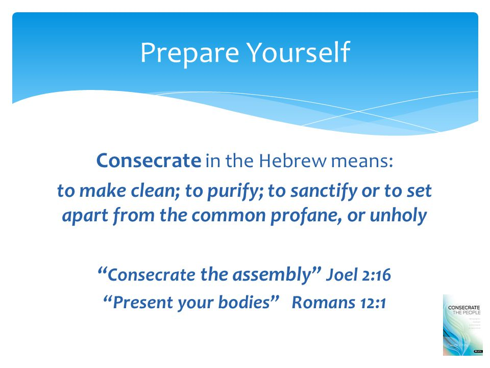 Consecrate in the Hebrew means: to make clean; to purify; to sanctify or to set apart from the common profane, or unholy Consecrate the assembly Joel 2:16 Present your bodies Romans 12:1 Prepare Yourself