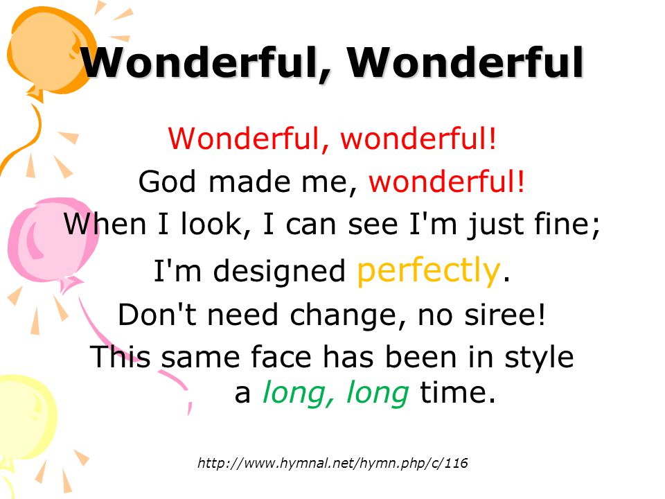 Wonderful, Wonderful Wonderful, wonderful.God made me, wonderful.