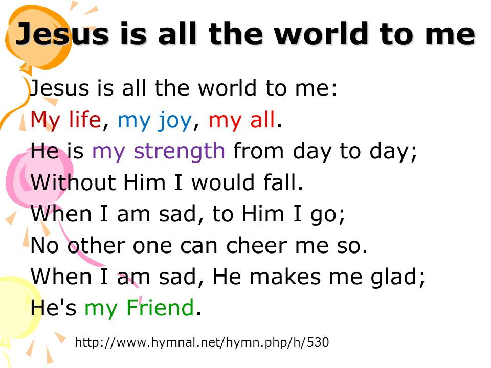 Jesus is all the world to me Jesus is all the world to me: My life, my joy, my all.