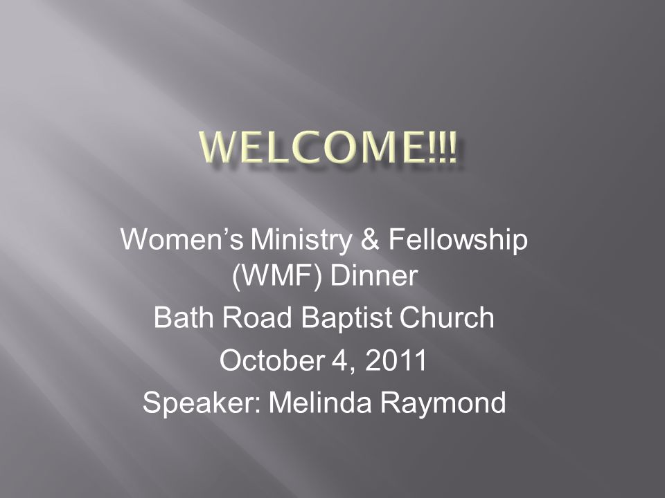 Women's Ministry & Fellowship (WMF) Dinner Bath Road Baptist Church October 4, 2011 Speaker: Melinda Raymond