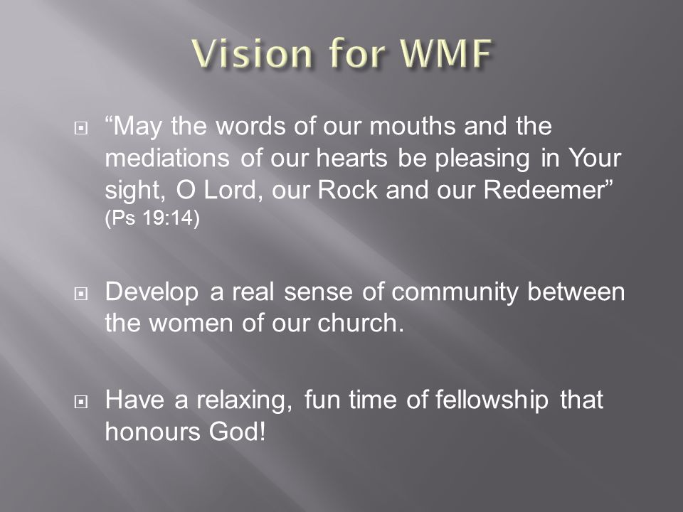  May the words of our mouths and the mediations of our hearts be pleasing in Your sight, O Lord, our Rock and our Redeemer (Ps 19:14)  Develop a real sense of community between the women of our church.