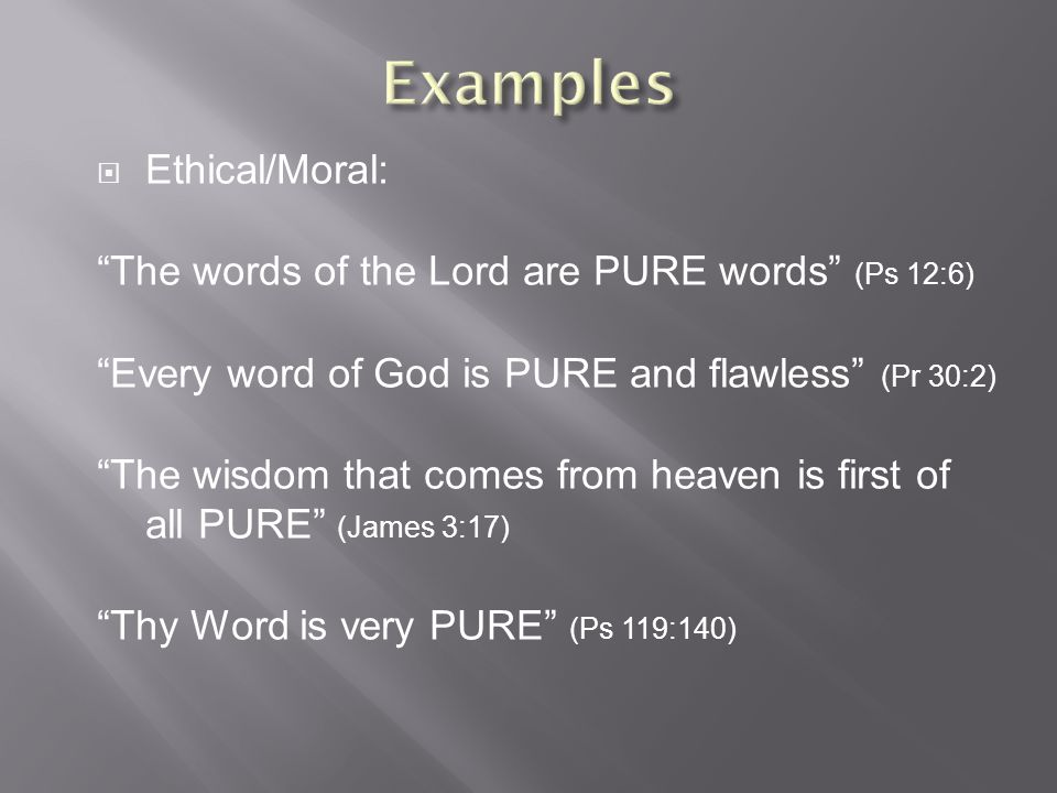  Ethical/Moral: The words of the Lord are PURE words (Ps 12:6) Every word of God is PURE and flawless (Pr 30:2) The wisdom that comes from heaven is first of all PURE (James 3:17) Thy Word is very PURE (Ps 119:140)