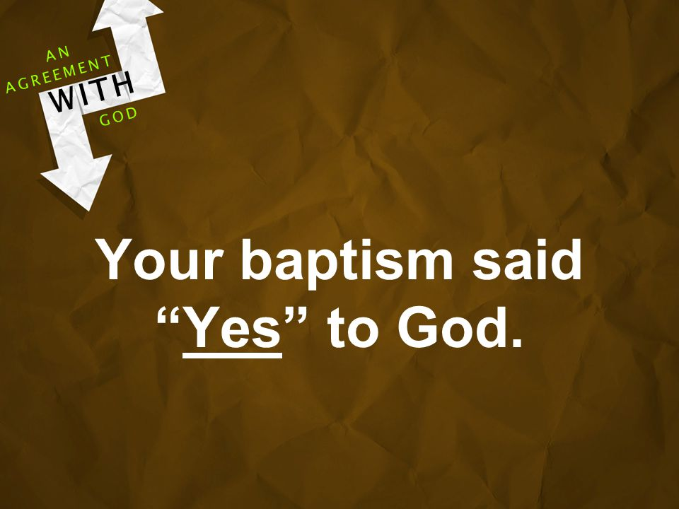 Your baptism said Yes to God. AGREEMENT WITH GOD AN