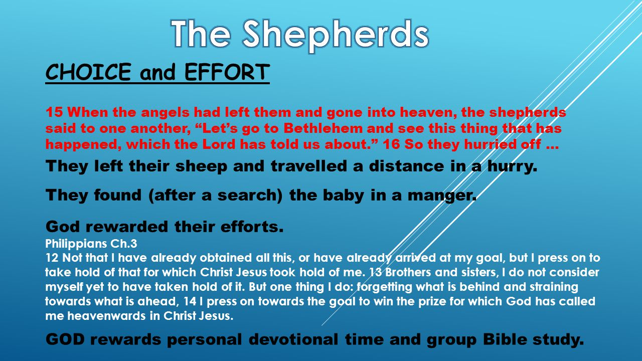 15 When the angels had left them and gone into heaven, the shepherds said to one another, Let's go to Bethlehem and see this thing that has happened, which the Lord has told us about. 16 So they hurried off … CHOICE and EFFORT They left their sheep and travelled a distance in a hurry.