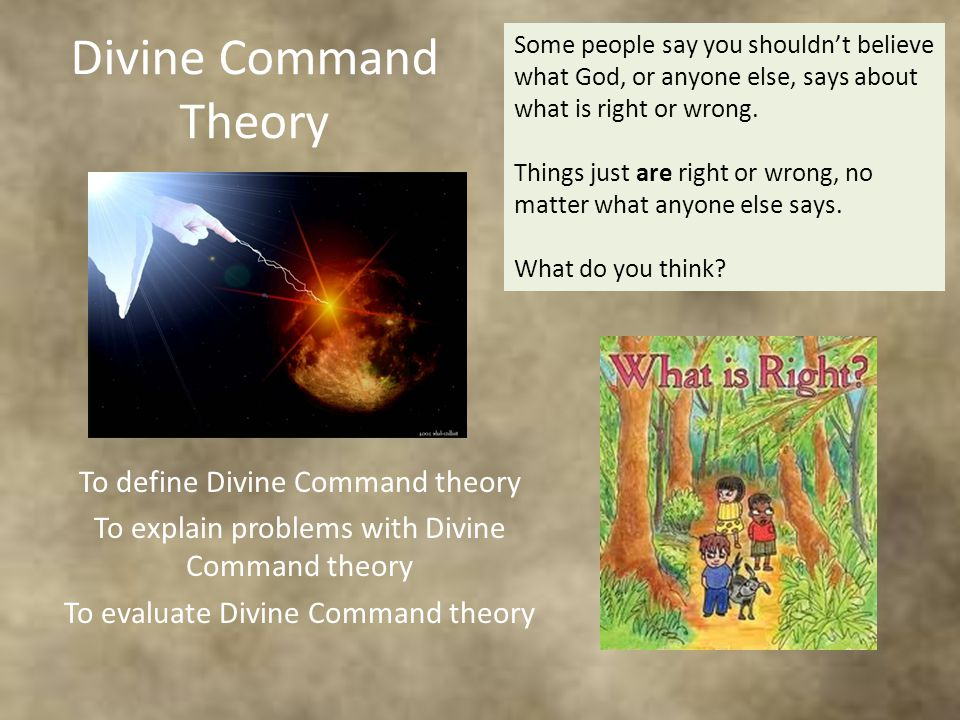 Divine Command Theory To define Divine Command theory To explain problems with Divine Command theory To evaluate Divine Command theory Some people say you shouldn't believe what God, or anyone else, says about what is right or wrong.