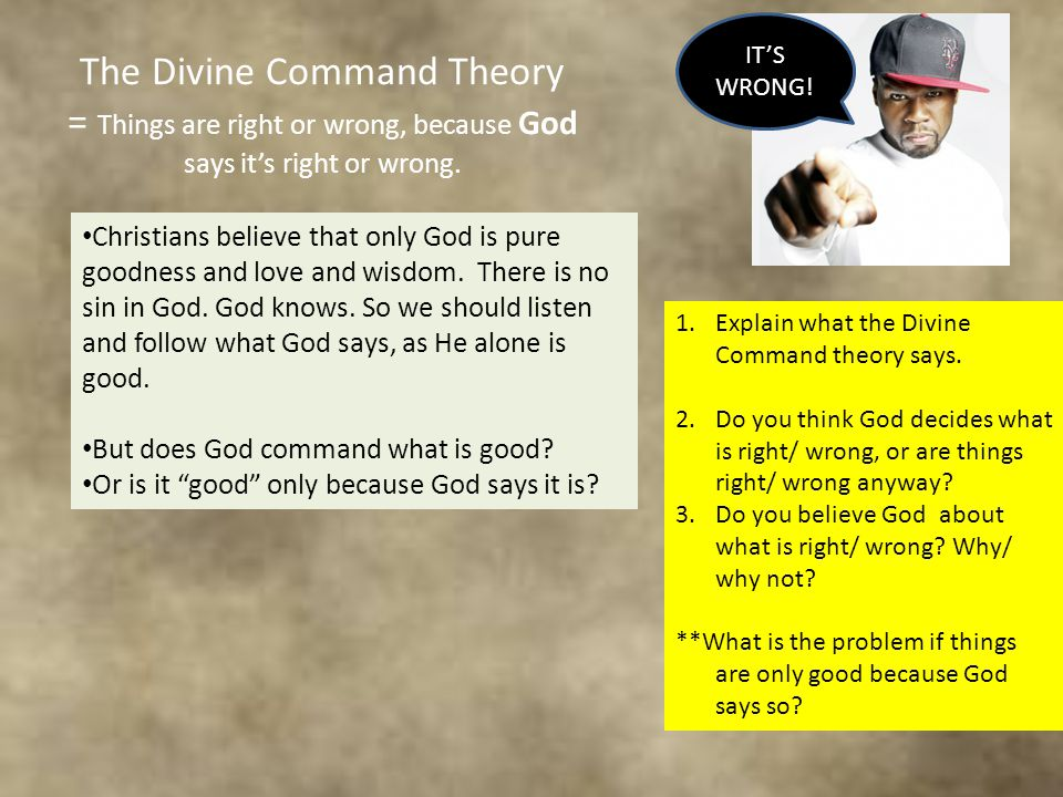 The Divine Command Theory = Things are right or wrong, because God says it's right or wrong.