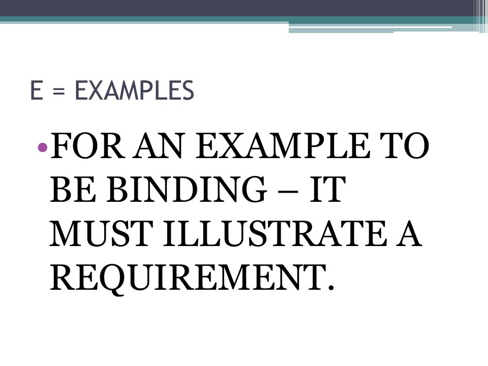 E = EXAMPLES FOR AN EXAMPLE TO BE BINDING – IT MUST ILLUSTRATE A REQUIREMENT.