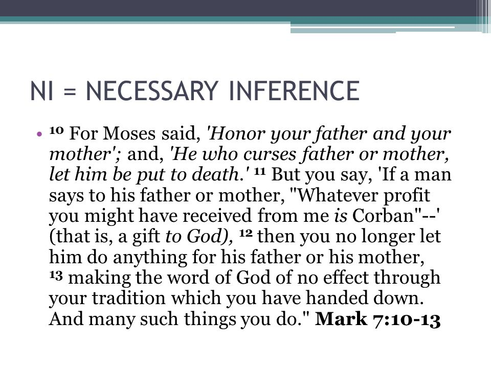NI = NECESSARY INFERENCE 10 For Moses said, Honor your father and your mother ; and, He who curses father or mother, let him be put to death. 11 But you say, If a man says to his father or mother, Whatever profit you might have received from me is Corban -- (that is, a gift to God), 12 then you no longer let him do anything for his father or his mother, 13 making the word of God of no effect through your tradition which you have handed down.