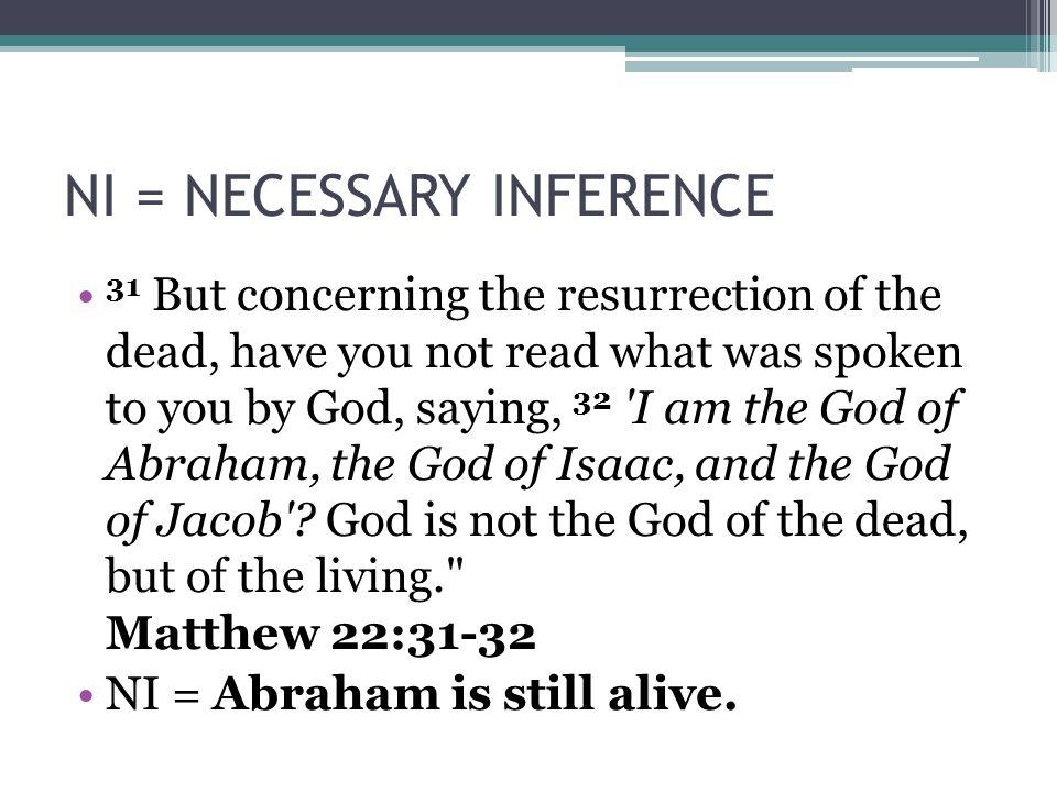 NI = NECESSARY INFERENCE 31 But concerning the resurrection of the dead, have you not read what was spoken to you by God, saying, 32 I am the God of Abraham, the God of Isaac, and the God of Jacob .