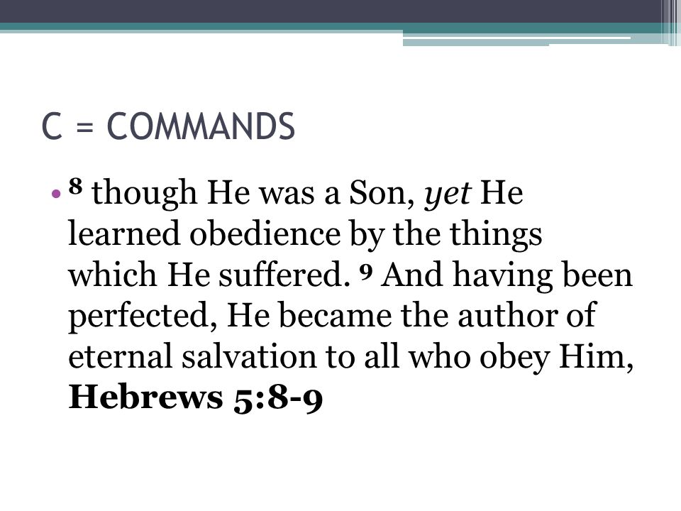 C = COMMANDS 8 though He was a Son, yet He learned obedience by the things which He suffered.