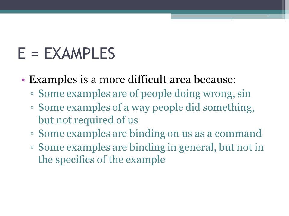 E = EXAMPLES Examples is a more difficult area because: ▫Some examples are of people doing wrong, sin ▫Some examples of a way people did something, but not required of us ▫Some examples are binding on us as a command ▫Some examples are binding in general, but not in the specifics of the example