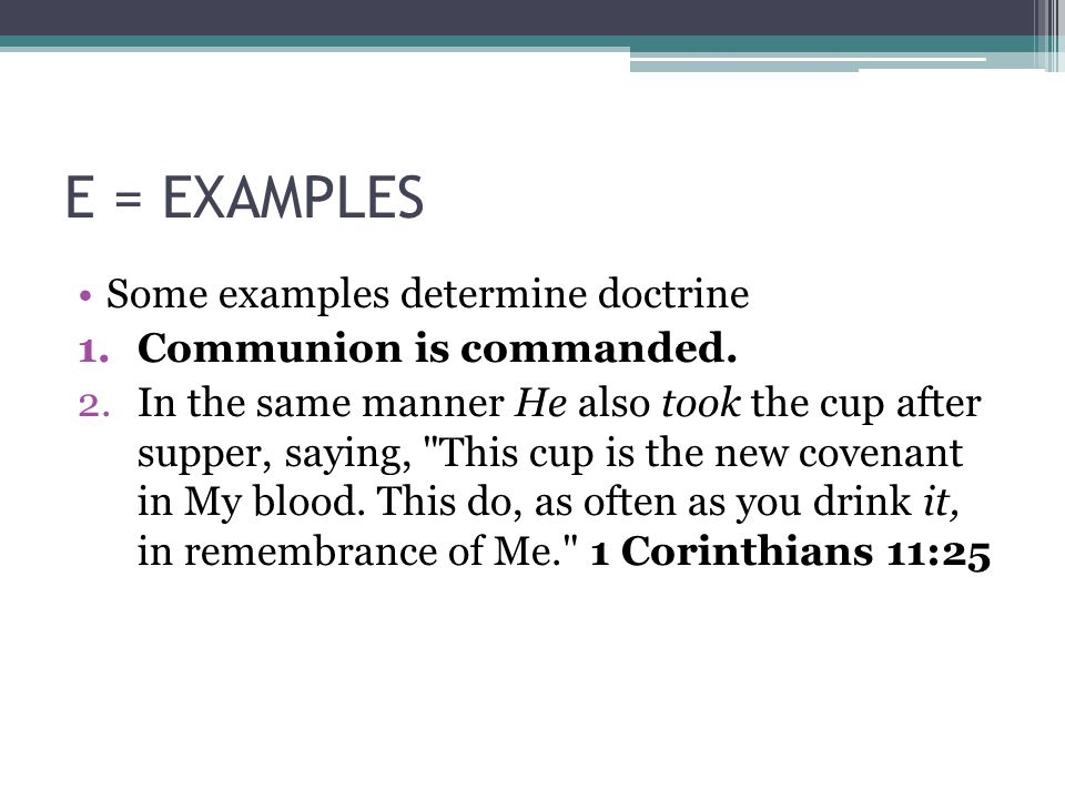 E = EXAMPLES Some examples determine doctrine 1.Communion is commanded. 2.In the same manner He also took the cup after supper, saying,