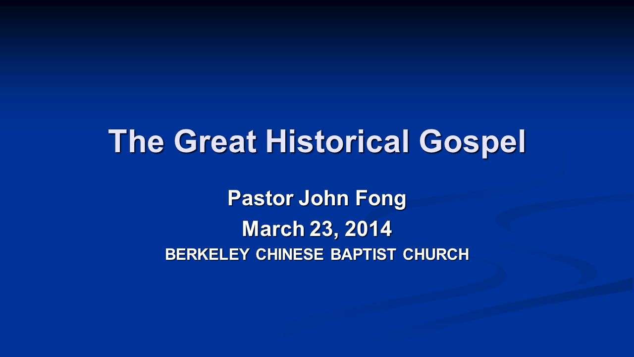 The Great Historical Gospel Pastor John Fong March 23, 2014 BERKELEY CHINESE BAPTIST CHURCH