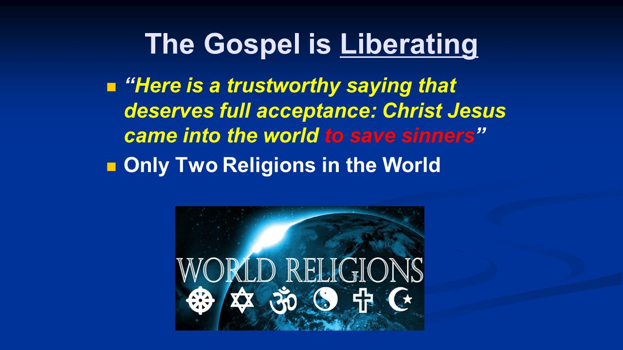 The Gospel is Liberating Here is a trustworthy saying that deserves full acceptance: Christ Jesus came into the world to save sinners Only Two Religions in the World
