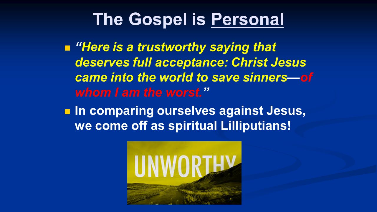 The Gospel is Personal Here is a trustworthy saying that deserves full acceptance: Christ Jesus came into the world to save sinners—of whom I am the worst. In comparing ourselves against Jesus, we come off as spiritual Lilliputians!