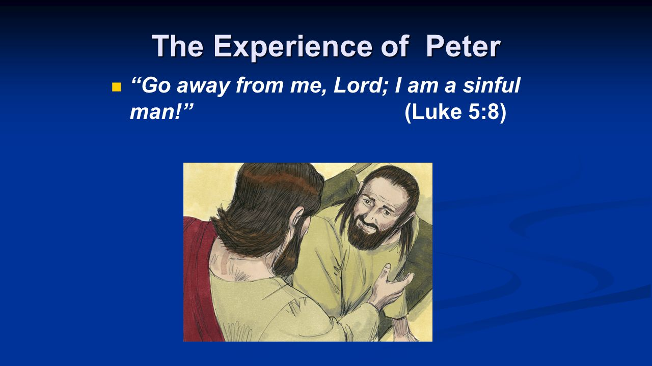 The Experience of Peter Go away from me, Lord; I am a sinful man! (Luke 5:8)