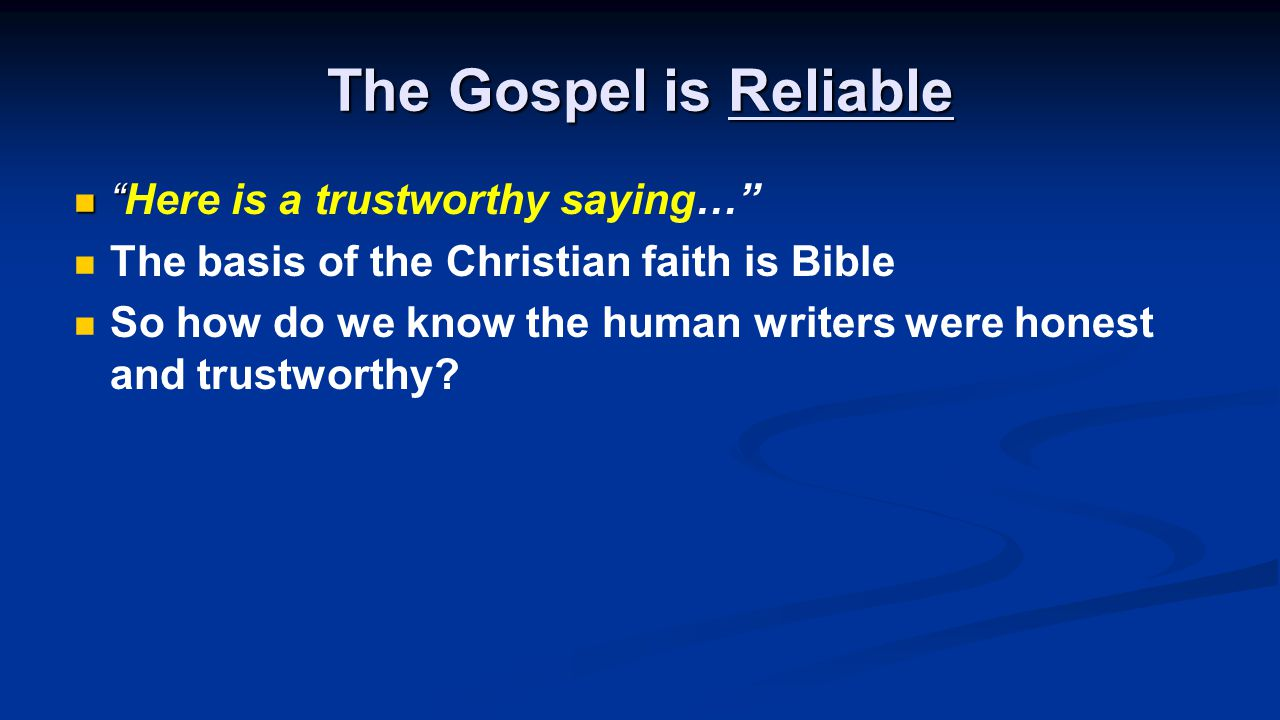 The Gospel is Reliable Here is a trustworthy saying… The basis of the Christian faith is Bible So how do we know the human writers were honest and trustworthy
