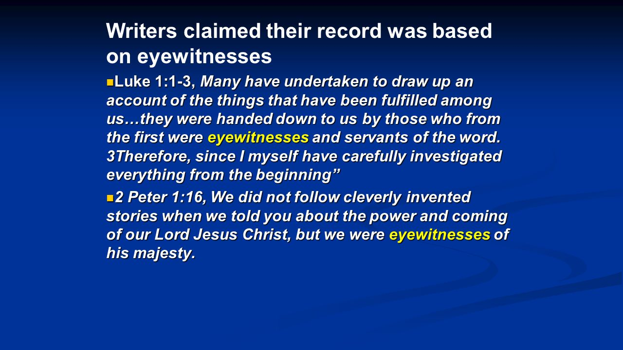 Writers claimed their record was based on eyewitnesses Luke 1:1-3, Many have undertaken to draw up an account of the things that have been fulfilled among us…they were handed down to us by those who from the first were eyewitnesses and servants of the word.