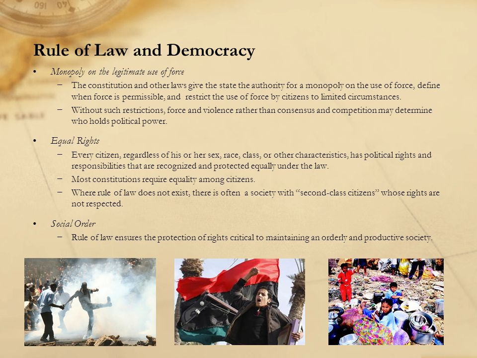 Rule of Law and Democracy Monopoly on the legitimate use of force −The constitution and other laws give the state the authority for a monopoly on the use of force, define when force is permissible, and restrict the use of force by citizens to limited circumstances.