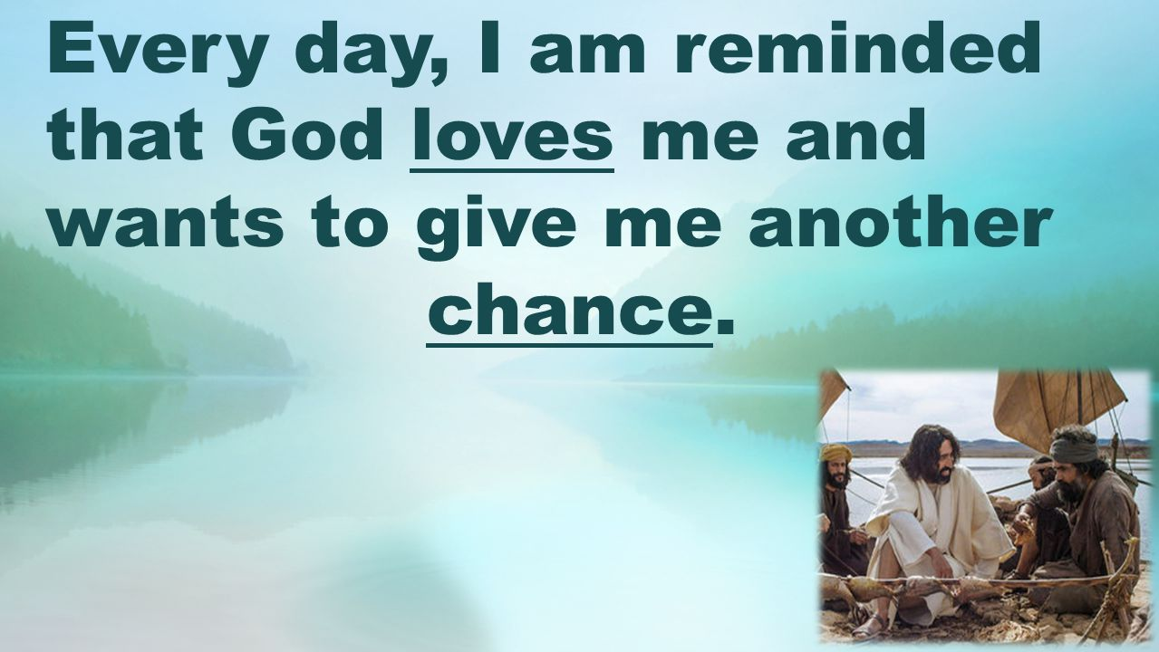 Every day, I am reminded that God loves me and wants to give me another chance.