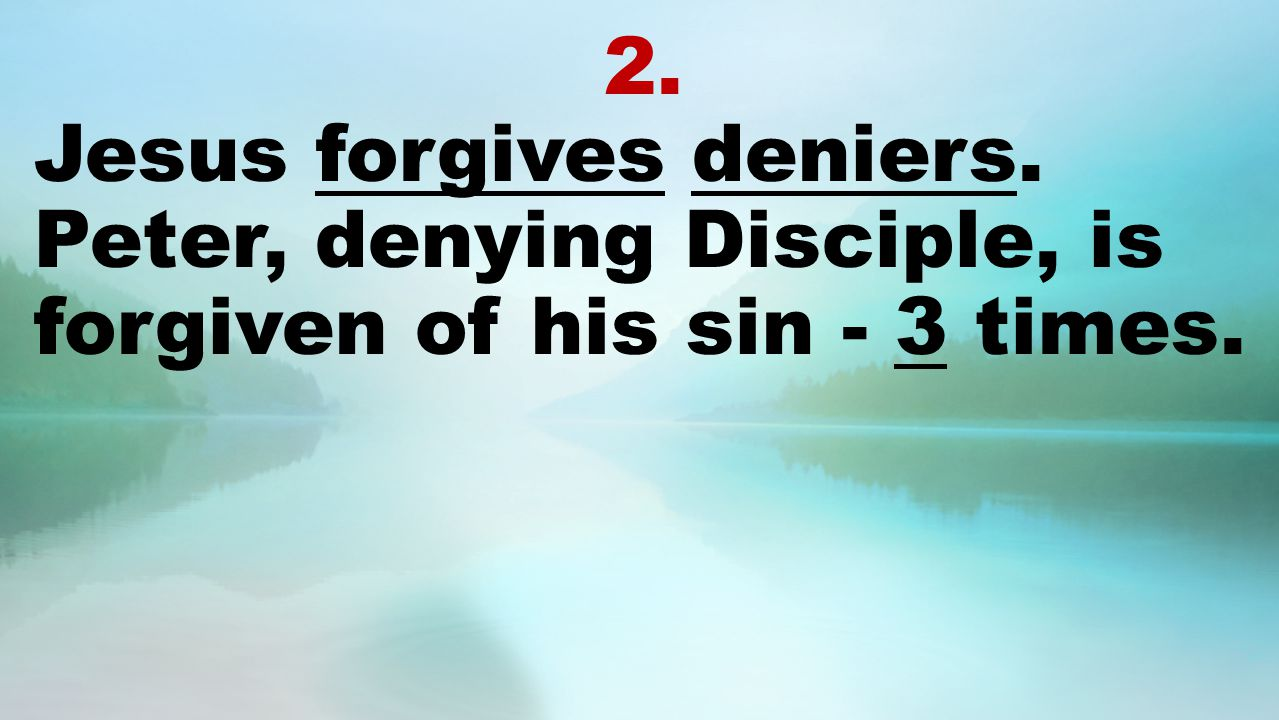 2. Jesus forgives deniers. Peter, denying Disciple, is forgiven of his sin - 3 times.