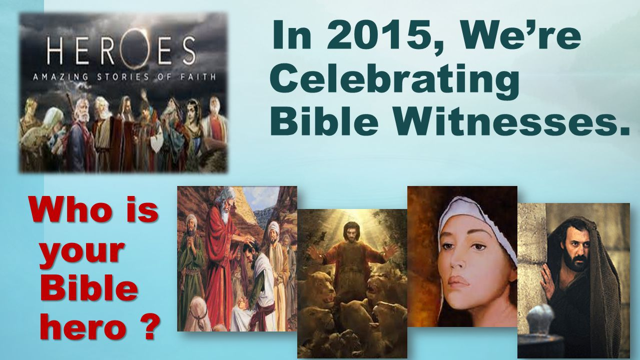 Who is your Bible hero In 2015, We're Celebrating Bible Witnesses. Who is your Bible hero