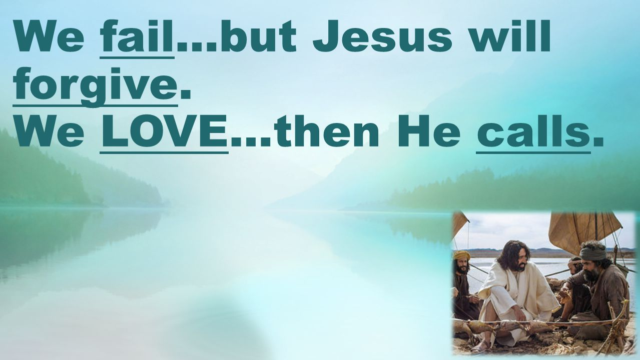 We fail…but Jesus will forgive. We LOVE…then He calls.