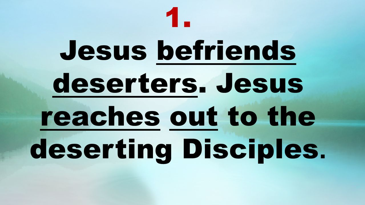 1. Jesus befriends deserters. Jesus reaches out to the deserting Disciples.