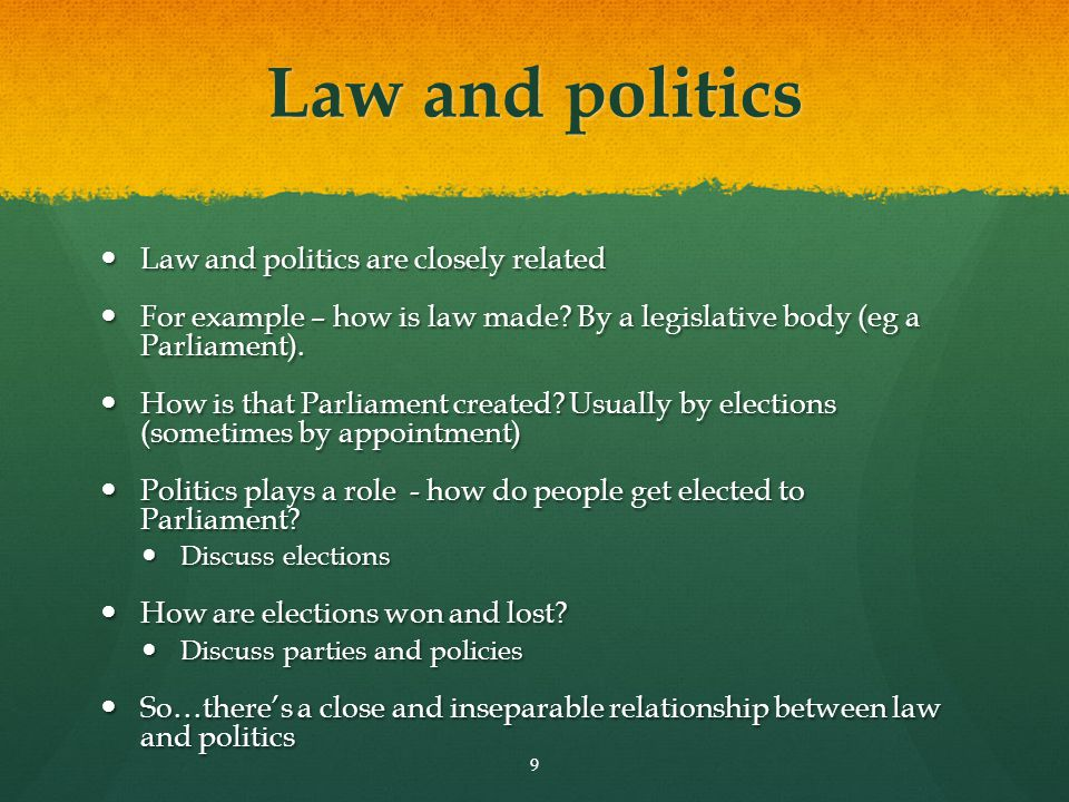 Law and politics Law and politics are closely related Law and politics are closely related For example – how is law made? By a legislative body (eg a