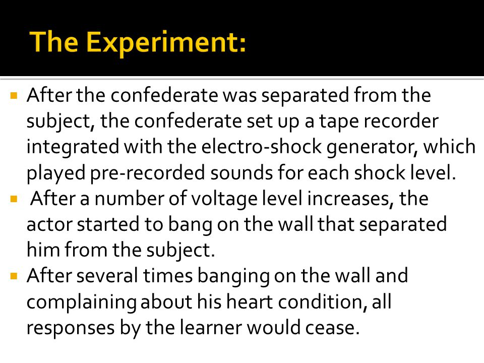  After the confederate was separated from the subject, the confederate set up a tape recorder integrated with the electro-shock generator, which played pre-recorded sounds for each shock level.