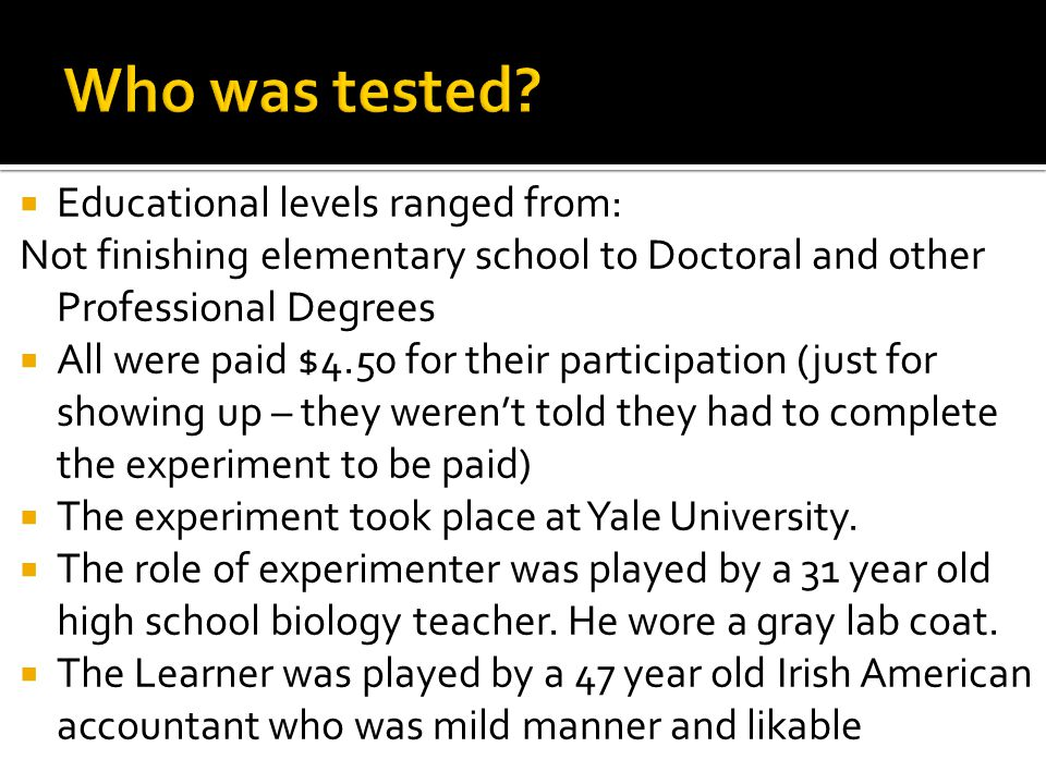 Educational levels ranged from: Not finishing elementary school to Doctoral and other Professional Degrees  All were paid $4.50 for their participation (just for showing up – they weren't told they had to complete the experiment to be paid)  The experiment took place at Yale University.