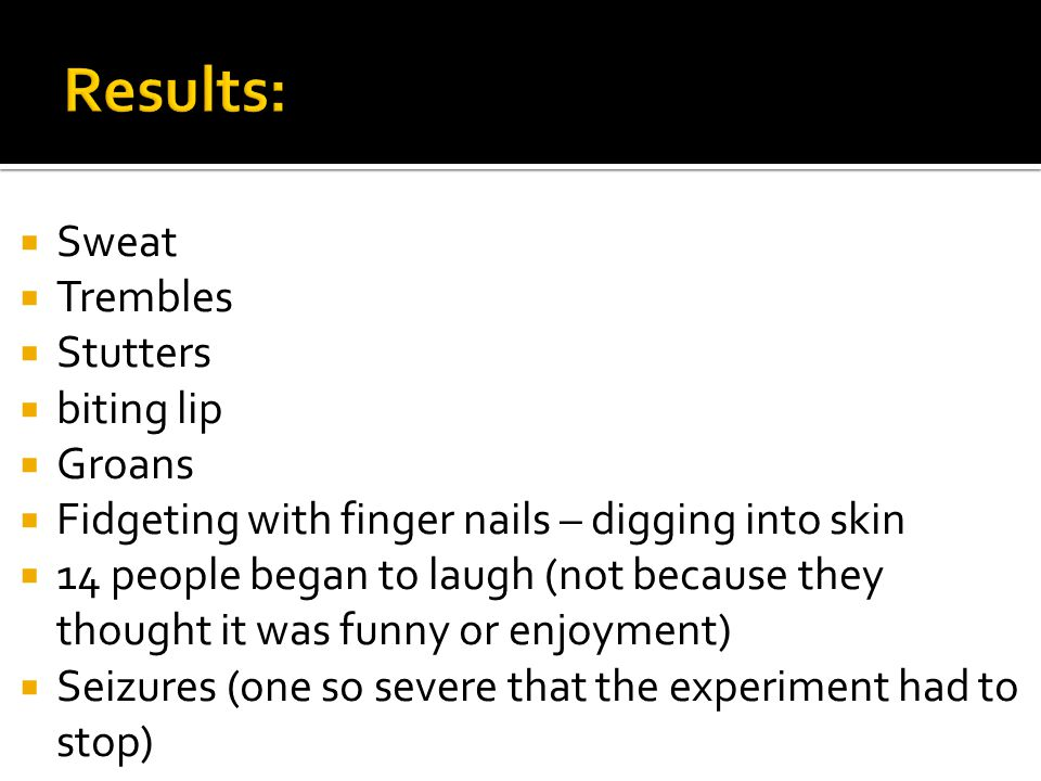  Sweat  Trembles  Stutters  biting lip  Groans  Fidgeting with finger nails – digging into skin  14 people began to laugh (not because they thought it was funny or enjoyment)  Seizures (one so severe that the experiment had to stop)