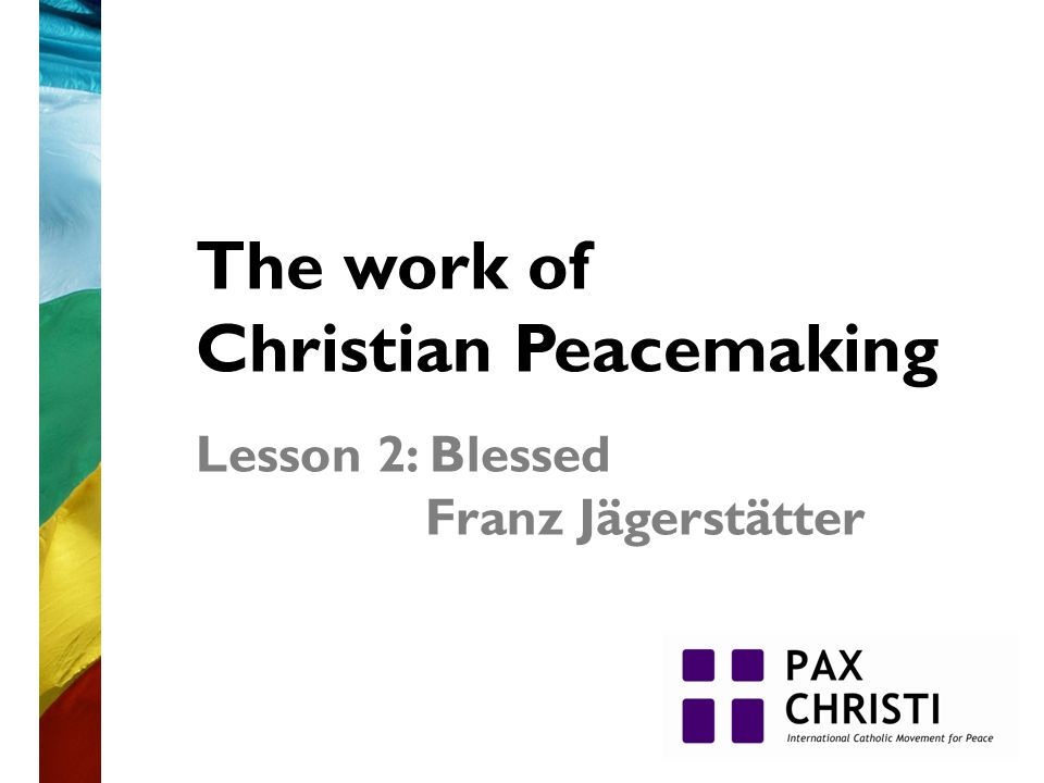 The work of Christian Peacemaking Lesson 2: Blessed Franz Jägerstätter