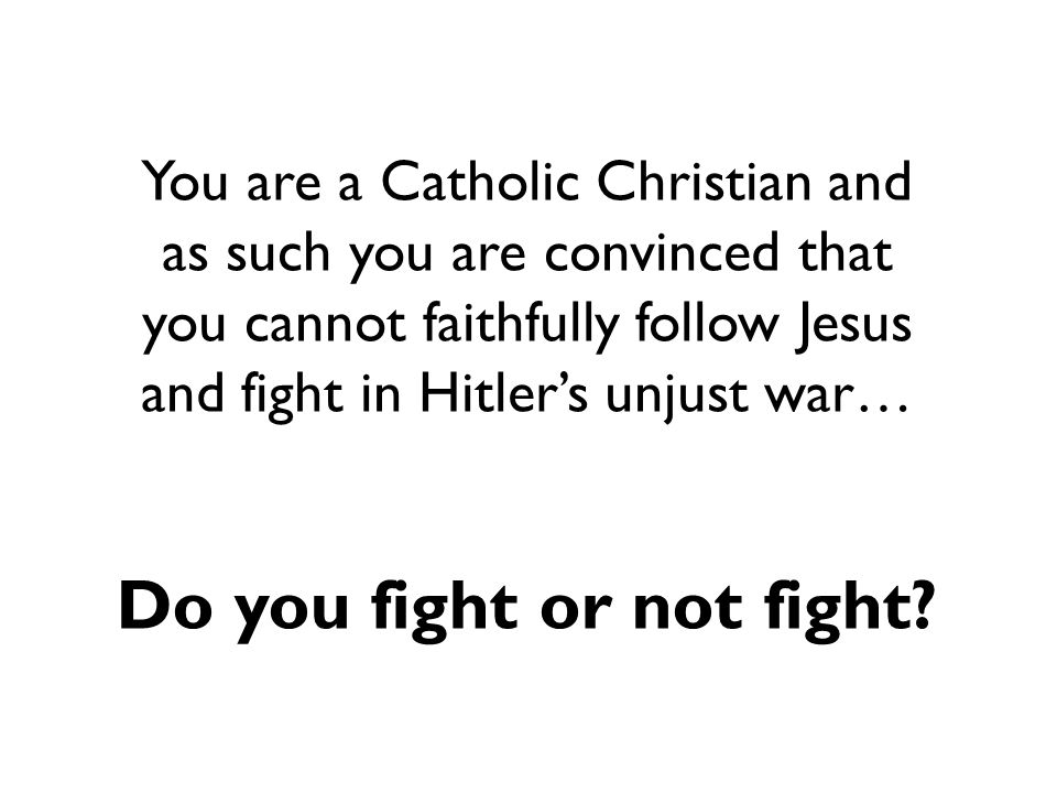 You are a Catholic Christian and as such you are convinced that you cannot faithfully follow Jesus and fight in Hitler's unjust war… Do you fight or not fight