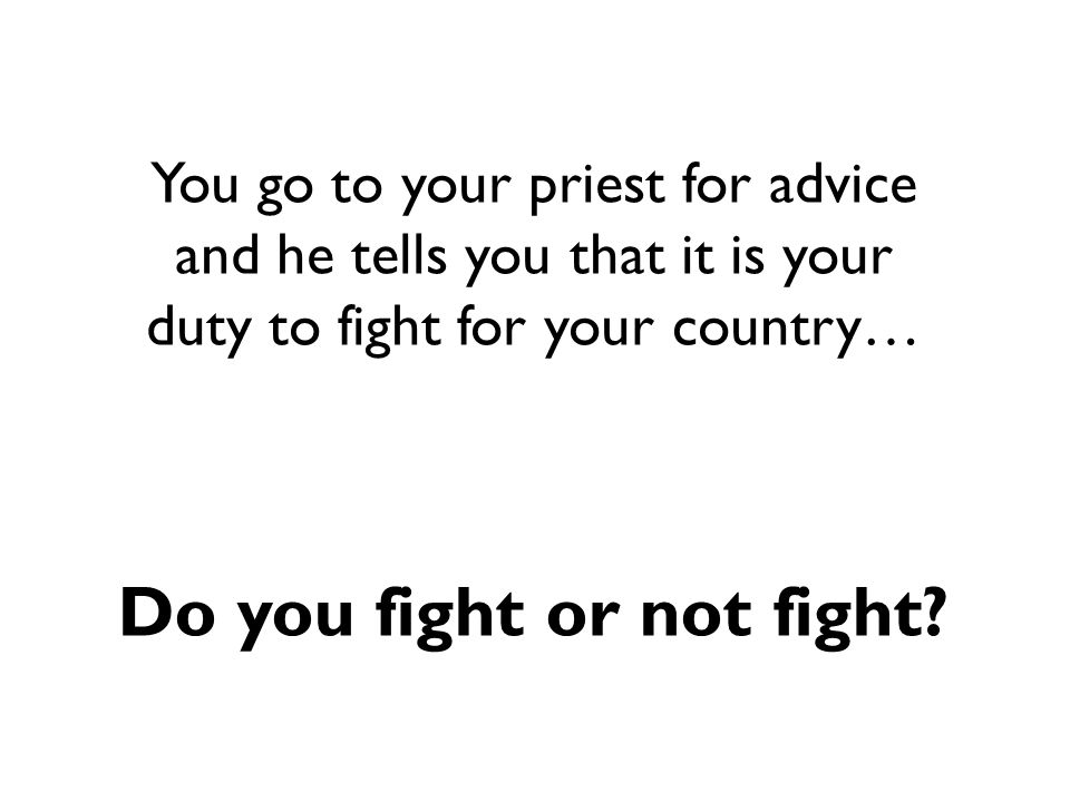 You go to your priest for advice and he tells you that it is your duty to fight for your country… Do you fight or not fight?