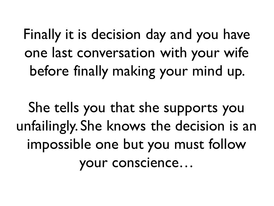 Finally it is decision day and you have one last conversation with your wife before finally making your mind up.