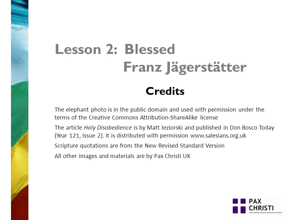 Lesson 2: Blessed Franz Jägerstätter Credits The elephant photo is in the public domain and used with permission under the terms of the Creative Commons Attribution-ShareAlike license The article Holy Disobedience is by Matt Jeziorski and published in Don Bosco Today (Year 121, Issue 2).