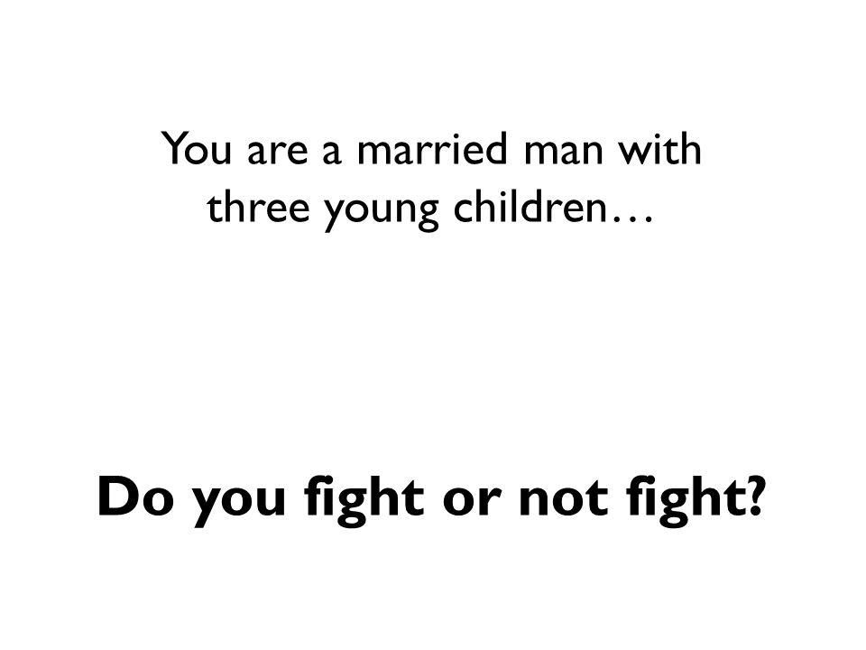 You are a married man with three young children… Do you fight or not fight?