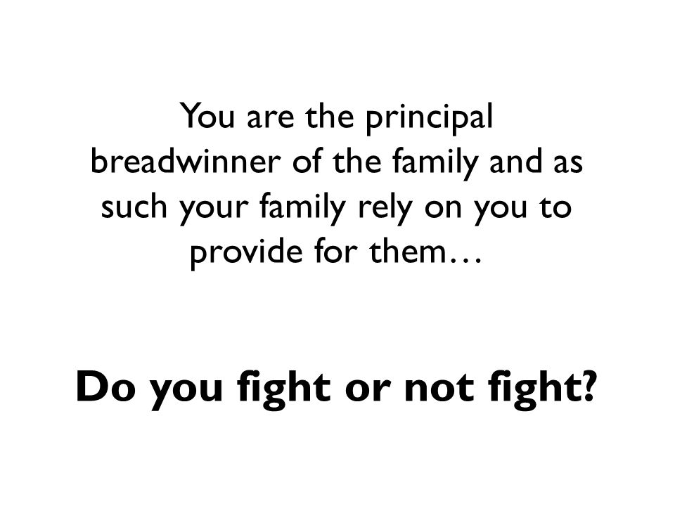 You are the principal breadwinner of the family and as such your family rely on you to provide for them… Do you fight or not fight?
