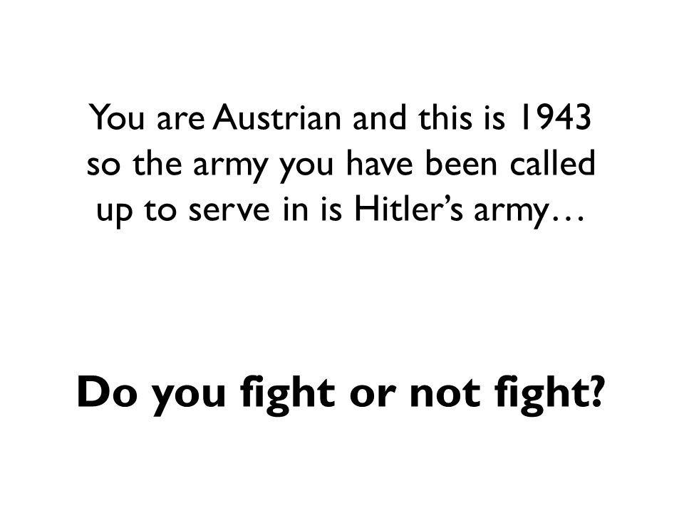 You are Austrian and this is 1943 so the army you have been called up to serve in is Hitler's army… Do you fight or not fight?