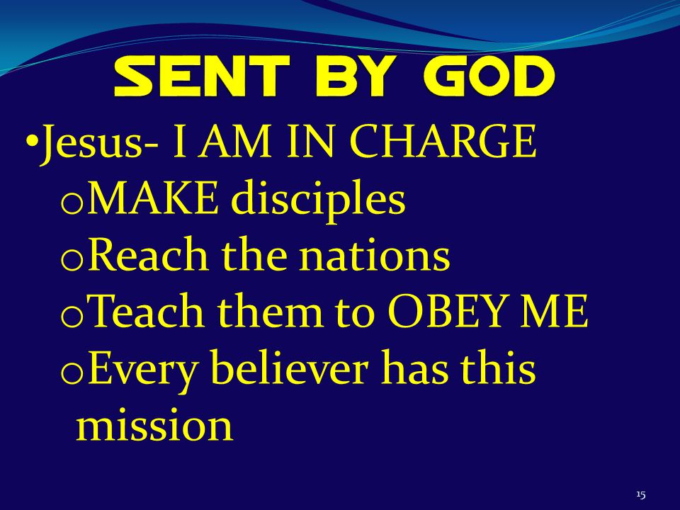 15 Jesus- I AM IN CHARGE o MAKE disciples o Reach the nations o Teach them to OBEY ME o Every believer has this mission