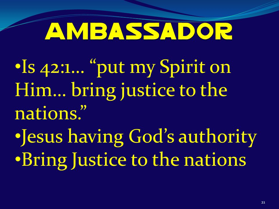 21 Is 42:1… put my Spirit on Him… bring justice to the nations. Jesus having God's authority Bring Justice to the nations