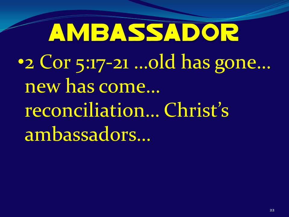 22 2 Cor 5:17-21 …old has gone… new has come… reconciliation… Christ's ambassadors…